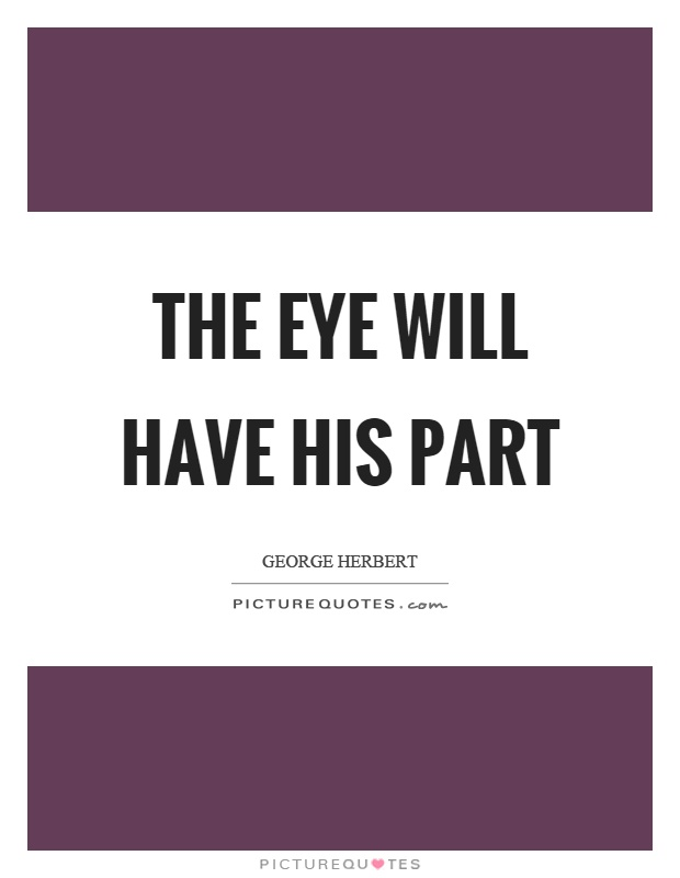 The eye will have his part Picture Quote #1