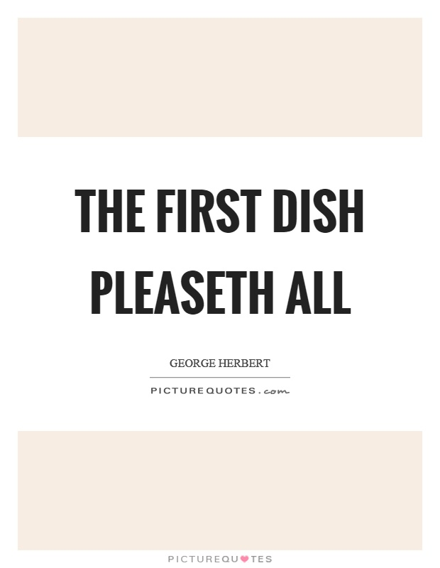 The first dish pleaseth all Picture Quote #1