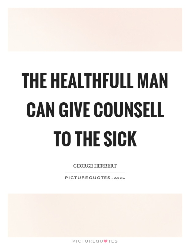 The healthfull man can give counsell to the sick Picture Quote #1