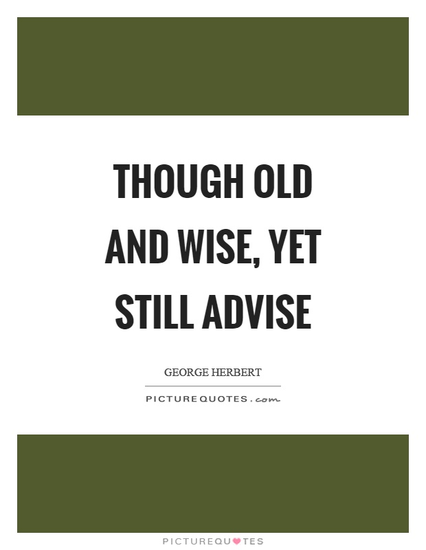 Though old and wise, yet still advise Picture Quote #1