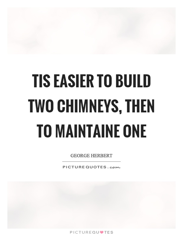 Tis easier to build two chimneys, then to maintaine one Picture Quote #1