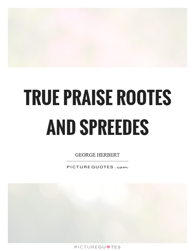 True praise rootes and spreedes Picture Quote #1