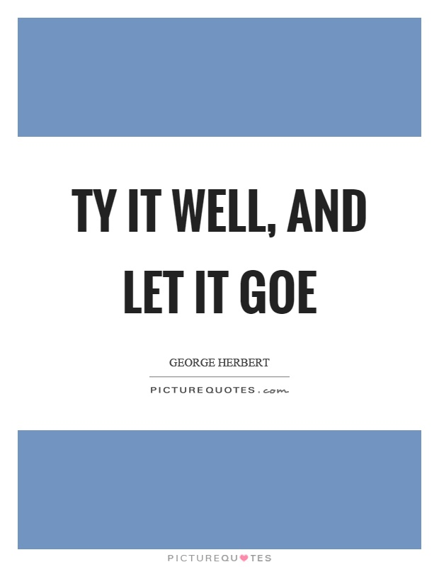 Ty it well, and let it goe Picture Quote #1