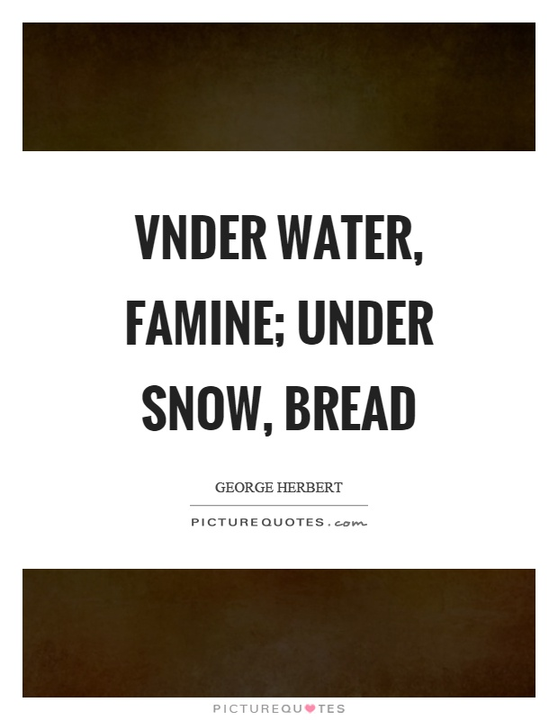 Vnder water, famine; under snow, bread Picture Quote #1