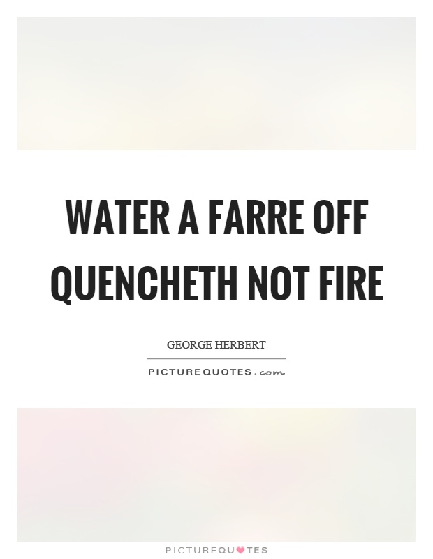 Water a farre off quencheth not fire Picture Quote #1