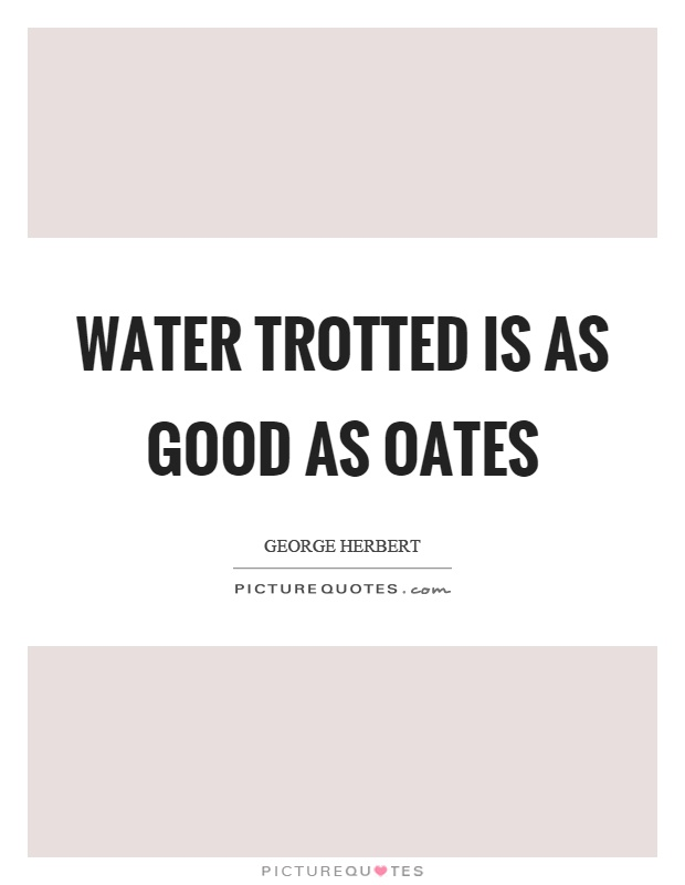 Water trotted is as good as oates Picture Quote #1