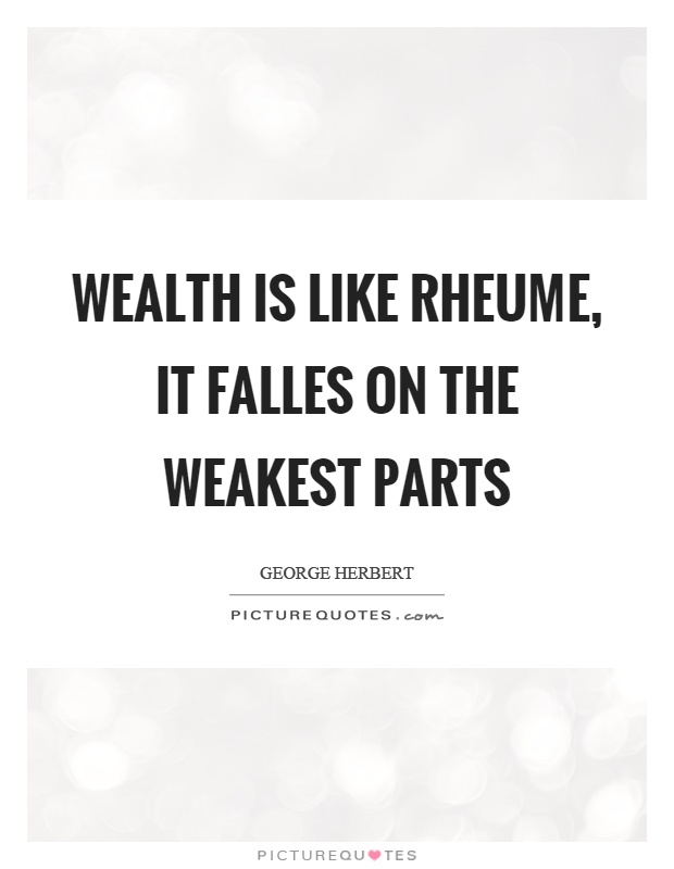 Wealth is like rheume, it falles on the weakest parts Picture Quote #1