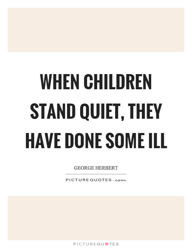 When children stand quiet, they have done some ill Picture Quote #1