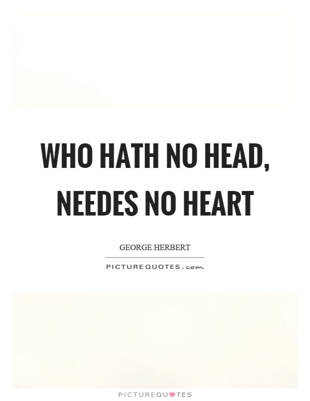 Who hath no head, needes no heart Picture Quote #1