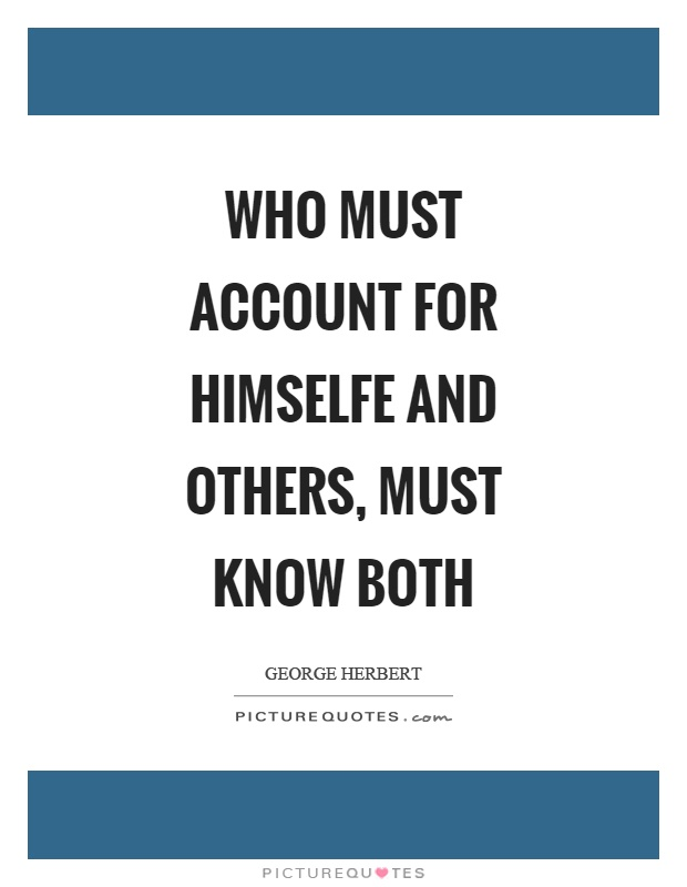 Who must account for himselfe and others, must know both Picture Quote #1