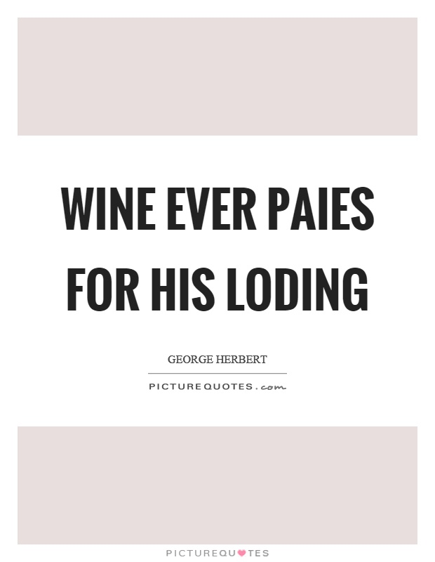 Wine ever paies for his loding Picture Quote #1