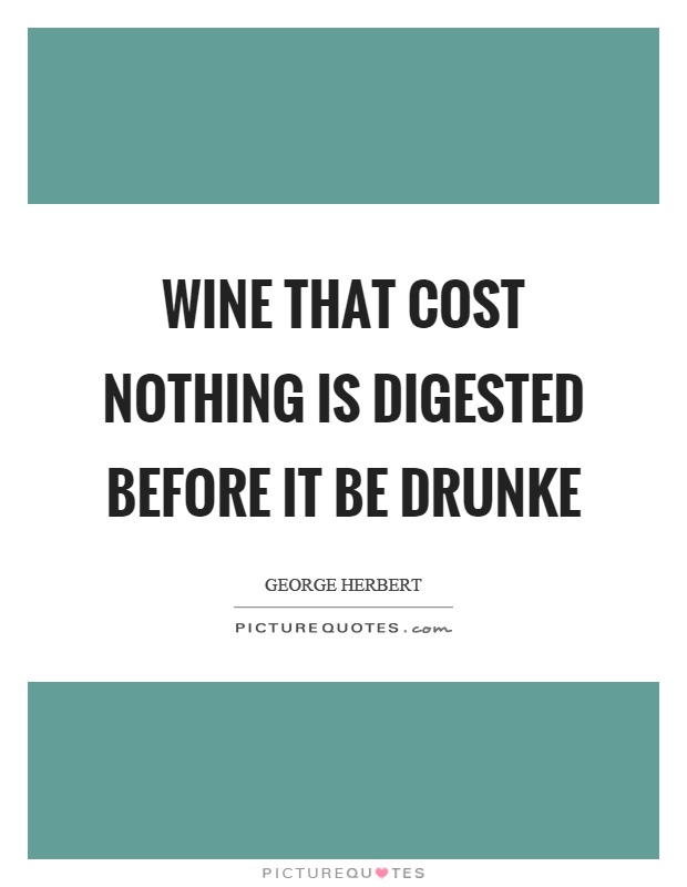 Wine that cost nothing is digested before it be drunke Picture Quote #1