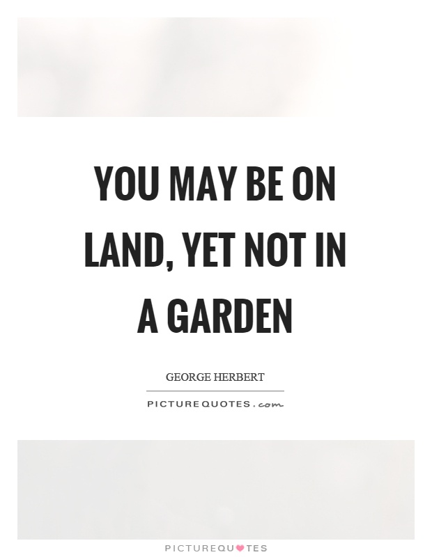 You may be on land, yet not in a garden Picture Quote #1