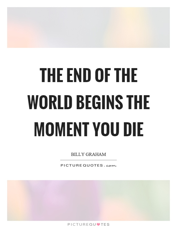 The end of the world begins the moment you die Picture Quote #1