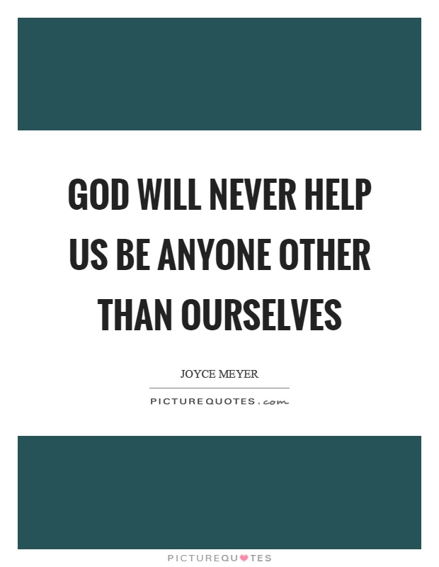 God will never help us be anyone other than ourselves Picture Quote #1