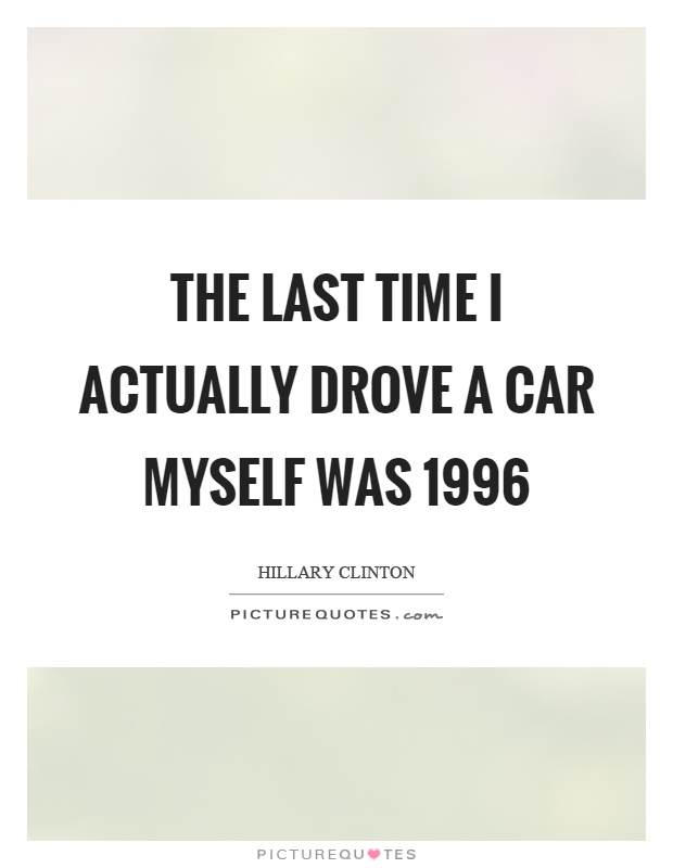 The last time I actually drove a car myself was 1996 Picture Quote #1