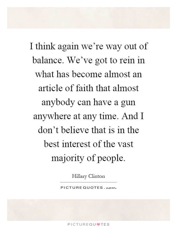 I think again we're way out of balance. We've got to rein in what has become almost an article of faith that almost anybody can have a gun anywhere at any time. And I don't believe that is in the best interest of the vast majority of people Picture Quote #1