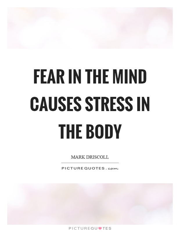 Fear in the mind causes stress in the body Picture Quote #1
