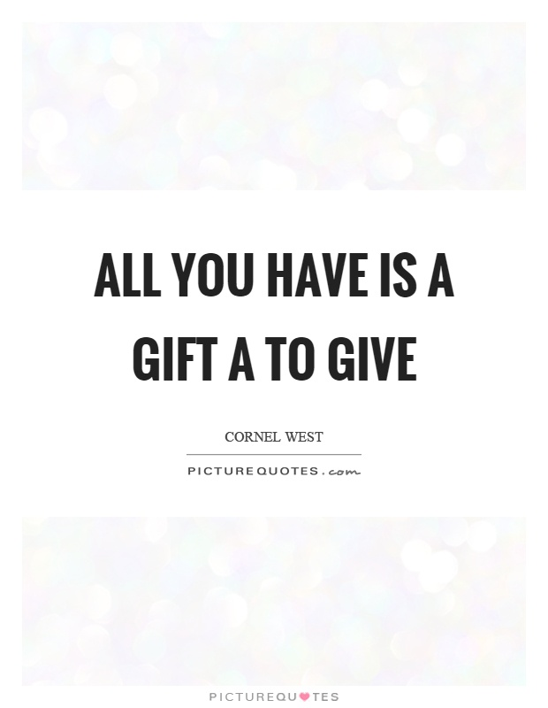 All you have is a gift a to give Picture Quote #1