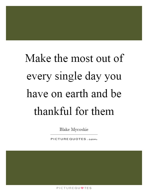 Make the most out of every single day you have on earth and be thankful for them Picture Quote #1