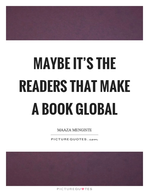Maybe it's the readers that make a book global Picture Quote #1
