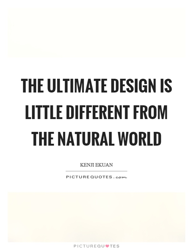The ultimate design is little different from the natural world Picture Quote #1