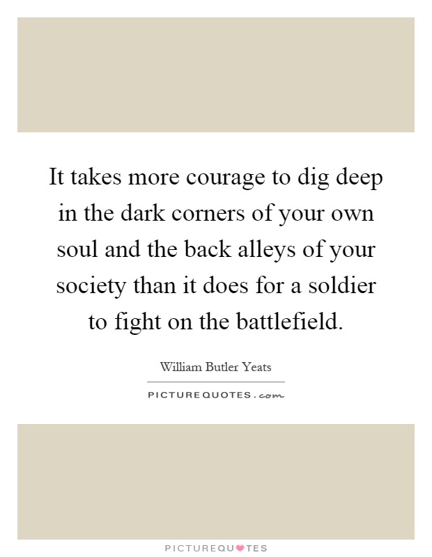 It takes more courage to dig deep in the dark corners of your own soul and the back alleys of your society than it does for a soldier to fight on the battlefield Picture Quote #1