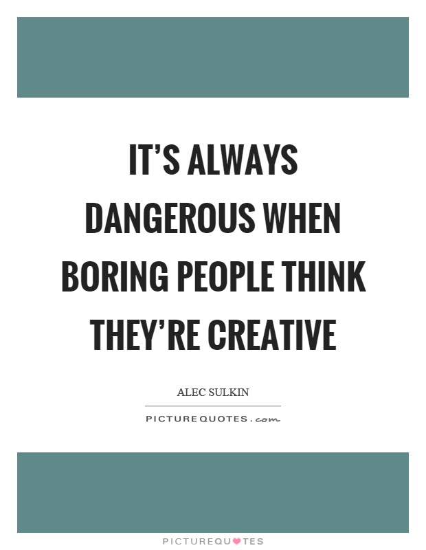 It's always dangerous when boring people think they're creative Picture Quote #1
