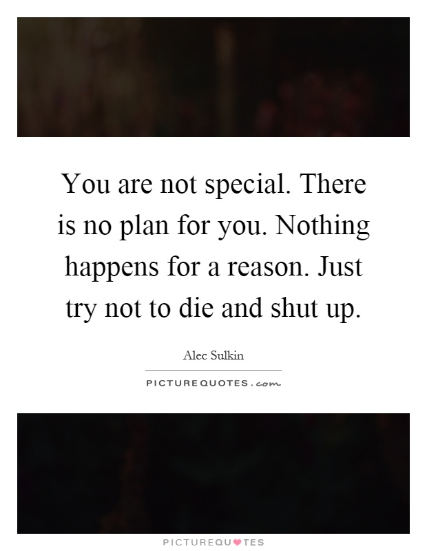 You are not special. There is no plan for you. Nothing happens for a reason. Just try not to die and shut up Picture Quote #1