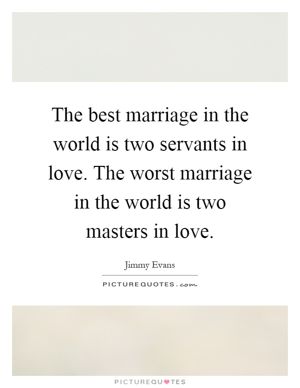 The best marriage in the world is two servants in love. The worst marriage in the world is two masters in love Picture Quote #1