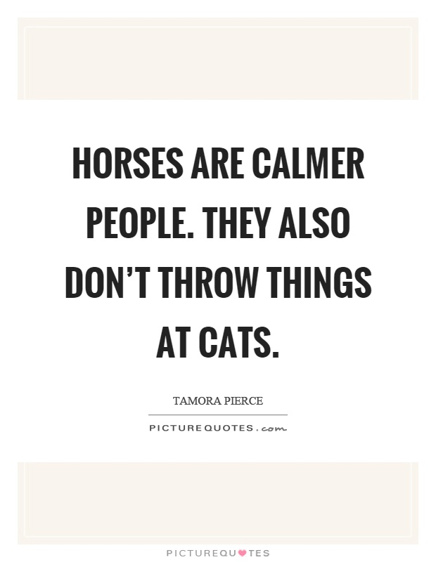 Horses are calmer people. They also don't throw things at cats Picture Quote #1