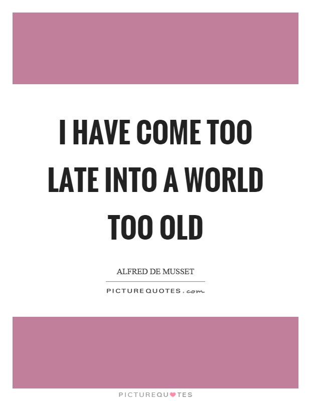 I have come too late into a world too old Picture Quote #1
