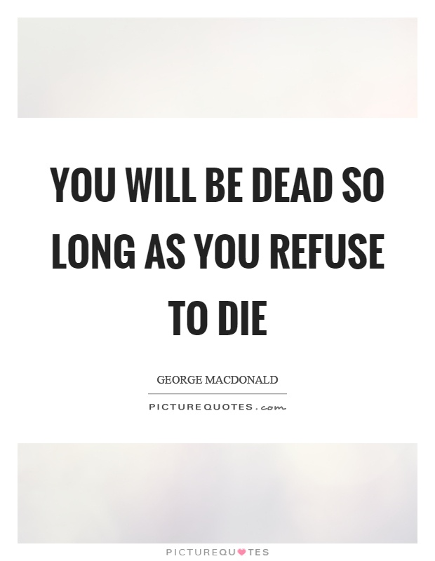 You will be dead so long as you refuse to die Picture Quote #1
