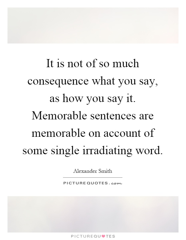 It is not of so much consequence what you say, as how you say it. Memorable sentences are memorable on account of some single irradiating word Picture Quote #1