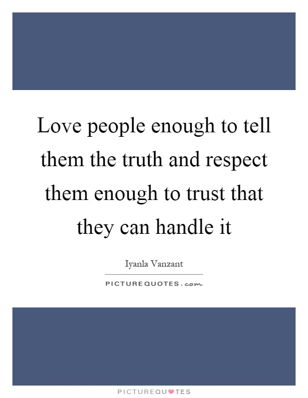 Love people enough to tell them the truth and respect them enough to trust that they can handle it Picture Quote #1