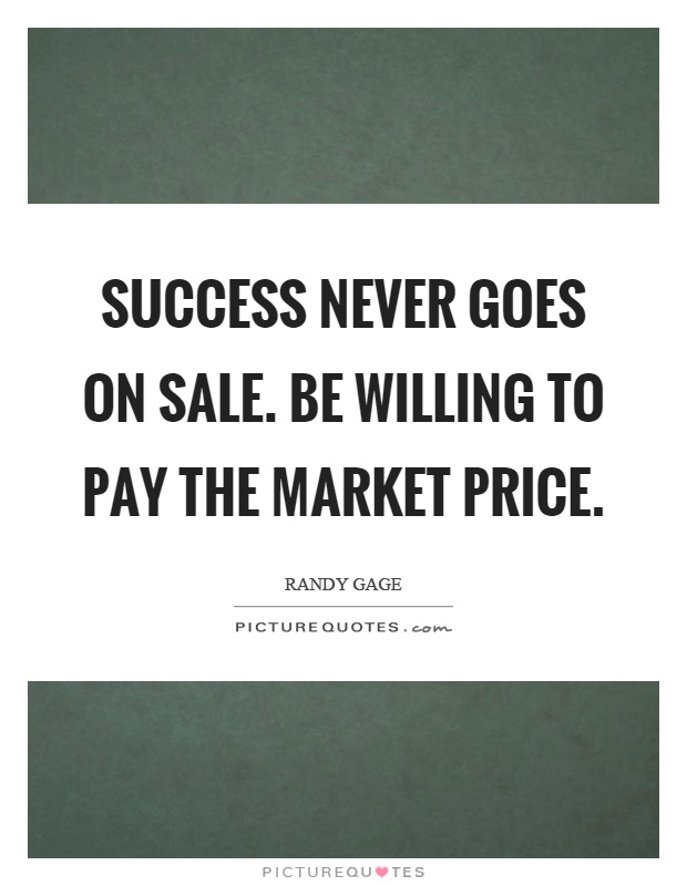 Success never goes on sale. Be willing to pay the market price Picture Quote #1