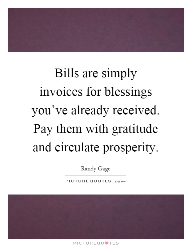 Bills are simply invoices for blessings you've already received. Pay them with gratitude and circulate prosperity Picture Quote #1