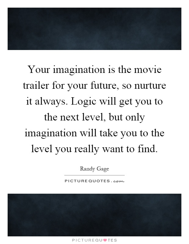 Your imagination is the movie trailer for your future, so nurture it always. Logic will get you to the next level, but only imagination will take you to the level you really want to find Picture Quote #1