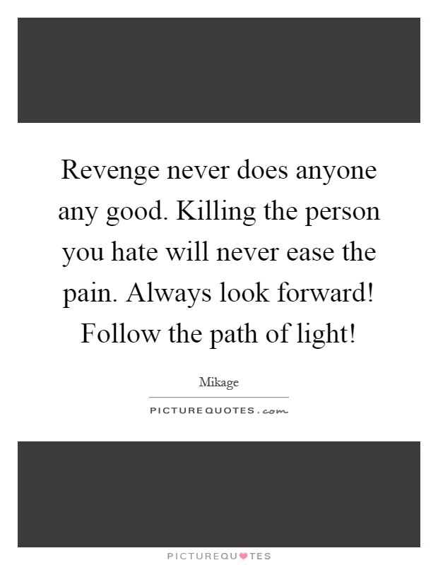 Revenge never does anyone any good. Killing the person you hate will never ease the pain. Always look forward! Follow the path of light! Picture Quote #1
