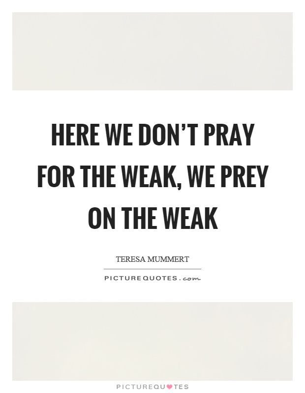 Here we don't pray for the weak, we prey on the weak Picture Quote #1