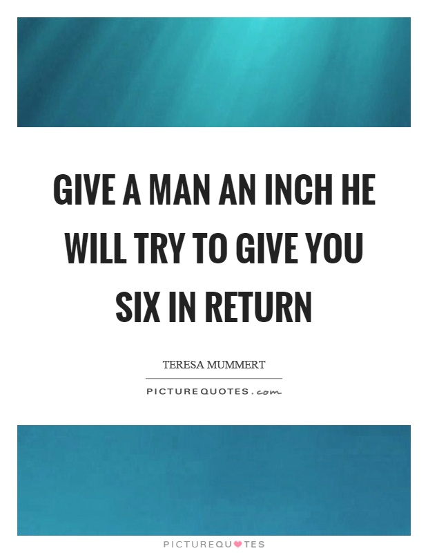 Give a man an inch he will try to give you six in return Picture Quote #1