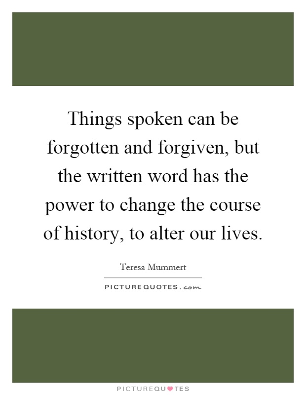 Power Of The Written Word  >> Things Spoken Can Be Forgotten And Forgiven But The Written