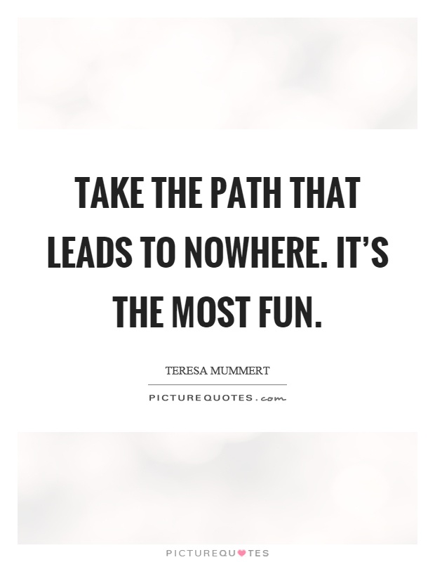 Take the path that leads to nowhere. It's the most fun Picture Quote #1