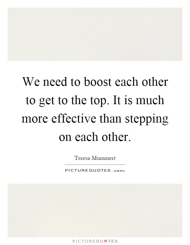 We need to boost each other to get to the top. It is much more effective than stepping on each other Picture Quote #1