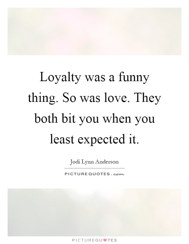 Loyalty was a funny thing. So was love. They both bit you when you least expected it Picture Quote #1
