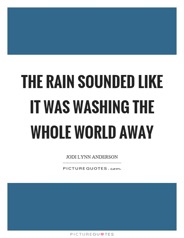The rain sounded like it was washing the whole world away Picture Quote #1