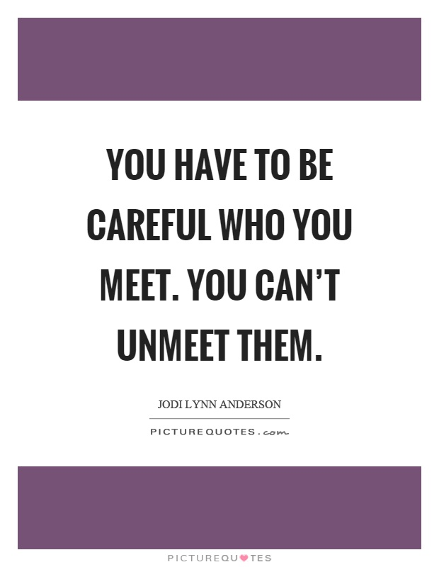 You have to be careful who you meet. You can't unmeet them Picture Quote #1