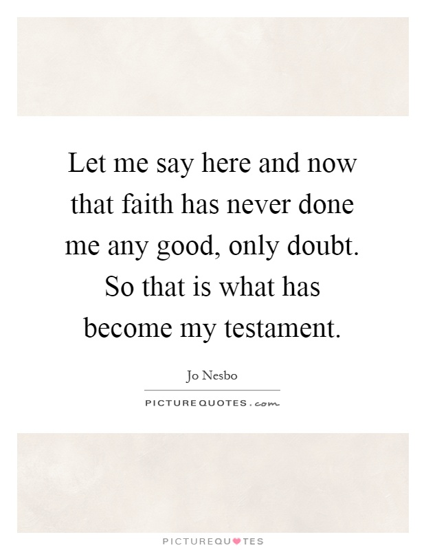Let me say here and now that faith has never done me any good, only doubt. So that is what has become my testament Picture Quote #1
