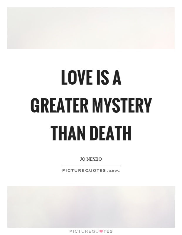 Love is a greater mystery than death Picture Quote #1
