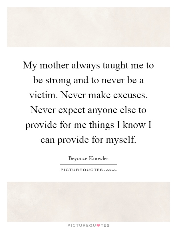 My mother always taught me to be strong and to never be a victim. Never make excuses. Never expect anyone else to provide for me things I know I can provide for myself Picture Quote #1